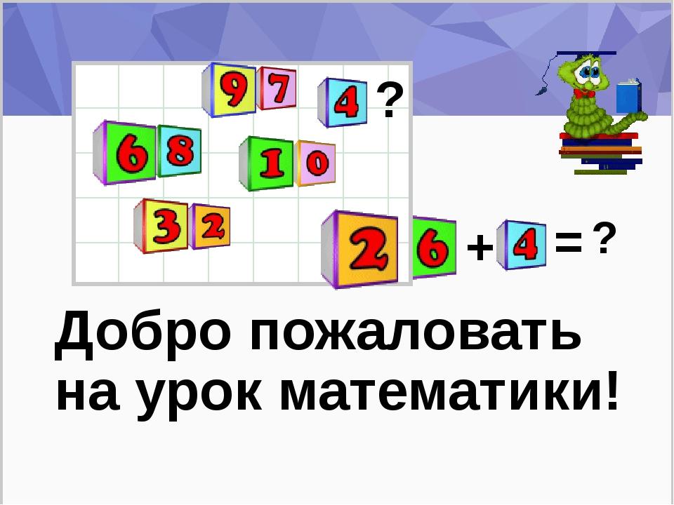 Добро пожаловать на урок математики! ? + = ?