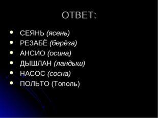ОТВЕТ: СЕЯНЬ (ясень) РЕЗАБЁ (берёза) АНСИО (осина) ДЫШЛАН (ландыш) НАСОС (сос