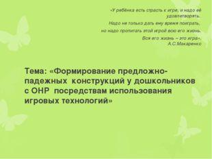 Тема: «Формирование предложно-падежных конструкций у дошкольников с ОНР пос