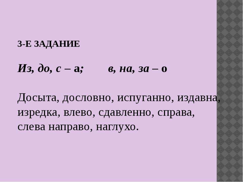 3-Е ЗАДАНИЕ Из, до, с – а; в, на, за – о Досыта, дословно, испуганно, издавна...