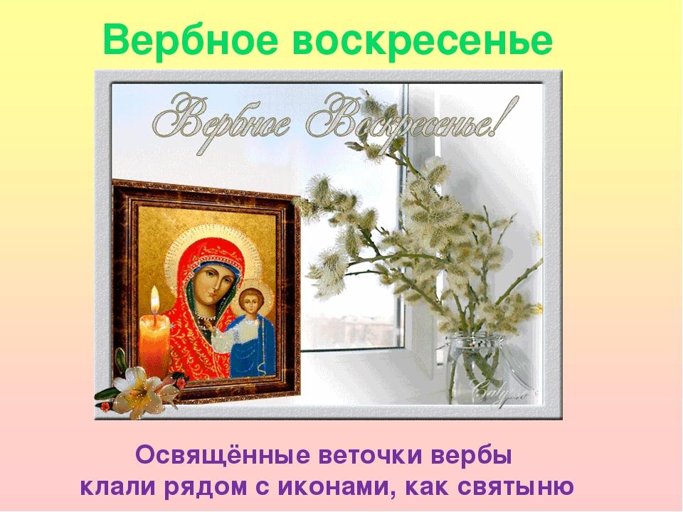 Вербное воскресенье Освящённые веточки вербы клали рядом с иконами, как святыню