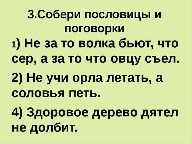 3.Собери пословицы и поговорки 1) Не за то волка бьют, что сер, а за то что о...