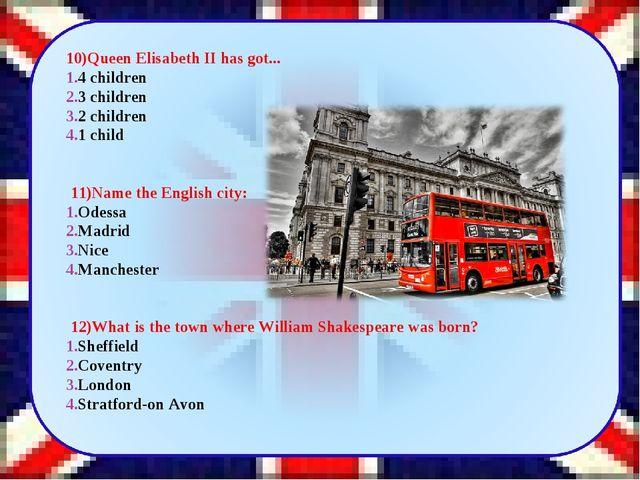 10)Queen Elisabeth II has got... 4 children 3 children 2 children 1 child ...