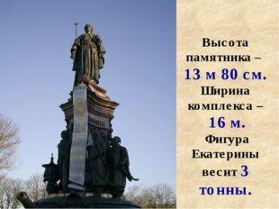 Высота памятника – 13 м 80 см. Ширина комплекса – 16 м. Фигура Екатерины веси