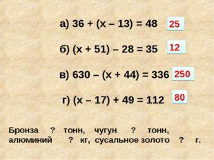 а) 36 + (х – 13) = 48 б) (х + 51) – 28 = 35 в) 630 – (х + 44) = 336 г) (х – 1