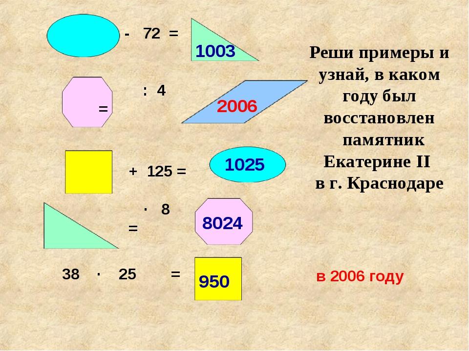 - 72 = : 4 = + 125 = ∙ 8 = 38 ∙ 25 = Реши примеры и узнай, в каком году был в...