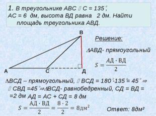 1. В треугольнике АВС С = 135, АС = 6 дм, высота ВД равна 2 дм. Найти площа