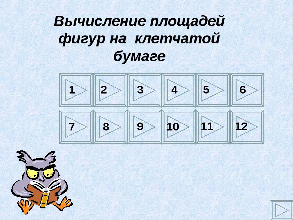 Вычисление площадей фигур на клетчатой бумаге 1 2 3 4 5 6 7 8 9 10 11 12