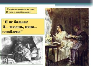 """Татьяна в темноте не спит И тихо с няней говорит:  """"Я не больна: Я..."""