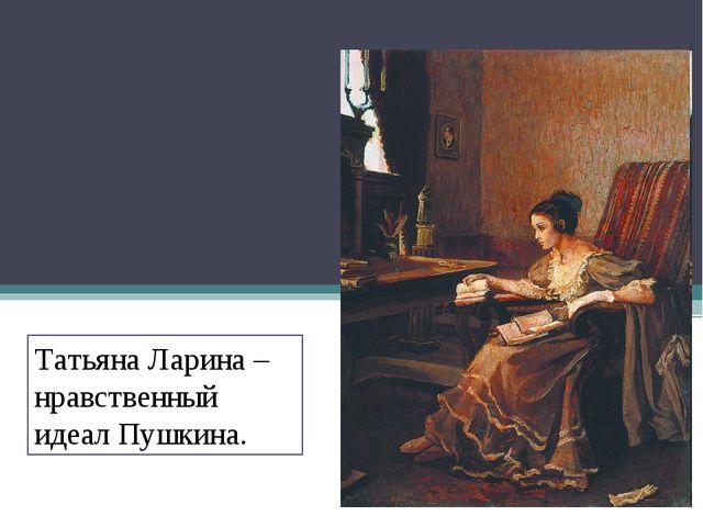 «Татьяна, русская душою…» Татьяна Ларина – нравственный идеал Пушкина.