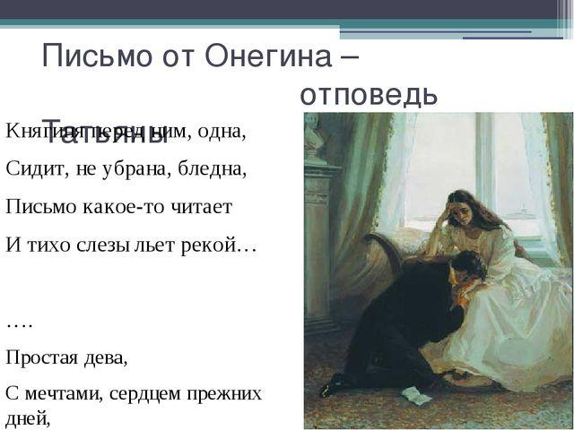 Письмо от Онегина – отповедь Татьяны Княгиня перед ним, одна, Сидит, не убран...