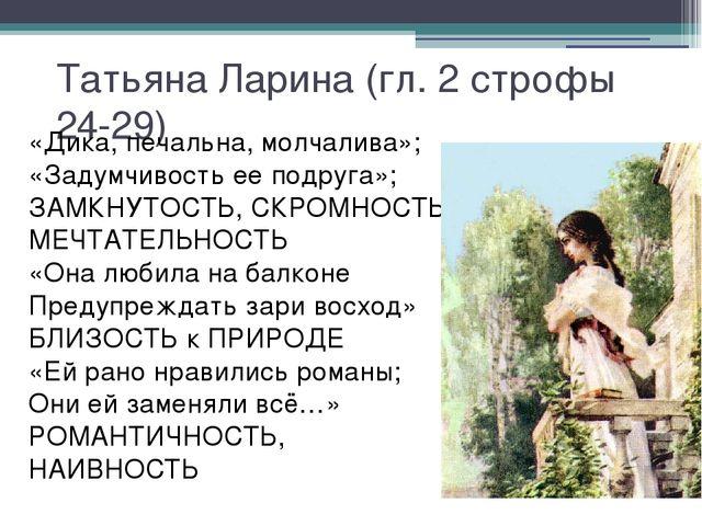 Татьяна Ларина (гл. 2 строфы 24-29) «Дика, печальна, молчалива»; «Задумчивост...