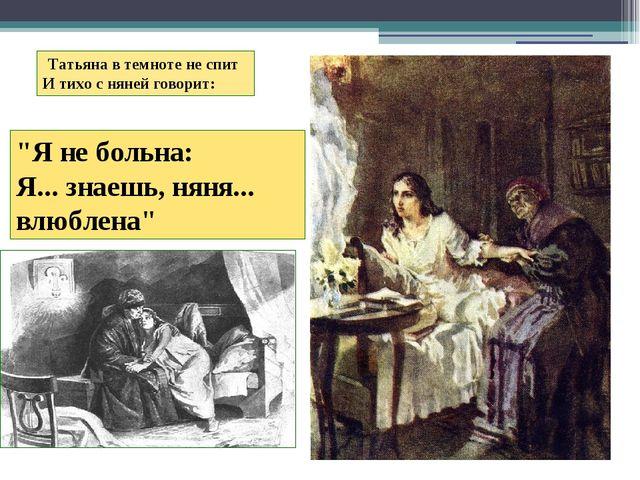 """Татьяна в темноте не спит И тихо с няней говорит:  """"Я не больна: Я......"""