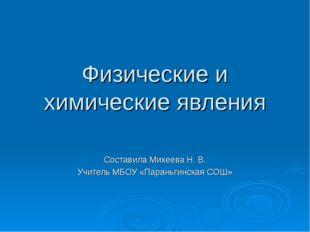 Физические и химические явления Составила Михеева Н. В. Учитель МБОУ «Параньг