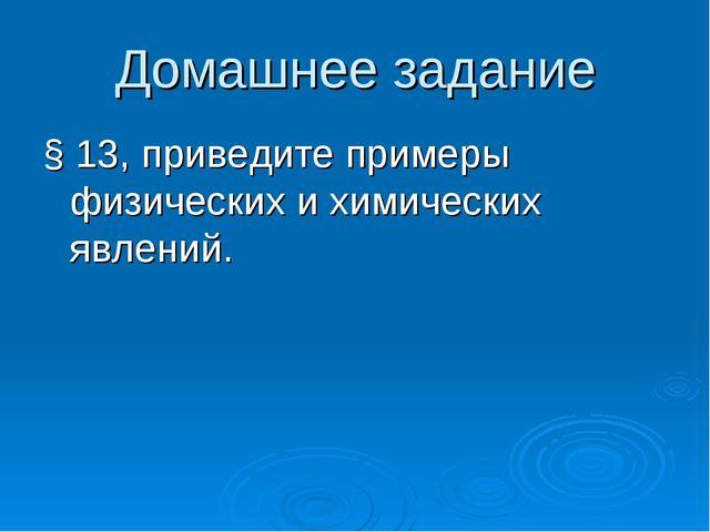 Домашнее задание § 13, приведите примеры физических и химических явлений.