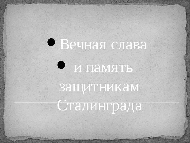 Вечная слава и память защитникам Сталинграда