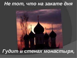 Не тот, что на закате дня Гудит в стенах монастыря,