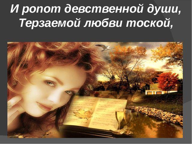 И ропот девственной души, Терзаемой любви тоской,