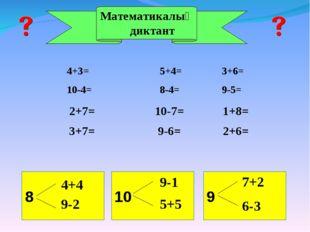Математикалық диктант 4+3=5+4=3+6= 10-4=8-4=9-5= 2+7= 10-7= 1+8=