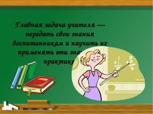 Главная задача учителя — передать свои знания воспитанникам и научить их при
