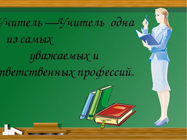 Учитель —Учитель одна из самых уважаемых и ответственных профессий.