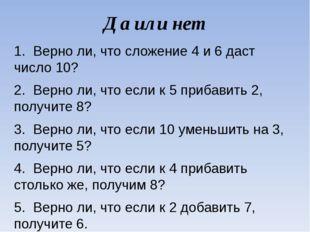 Да или нет 1. Верно ли, что сложение 4 и 6 даст число 10? 2. Верно ли, что