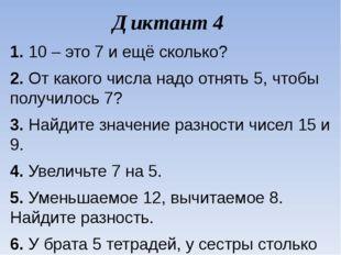 Диктант 4 1.10 – это 7 и ещё сколько? 2.От какого числа надо отнять 5, чтоб