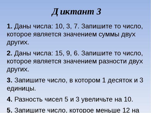 Диктант 3 1.Даны числа: 10, 3, 7. Запишите то число, которое является значен...