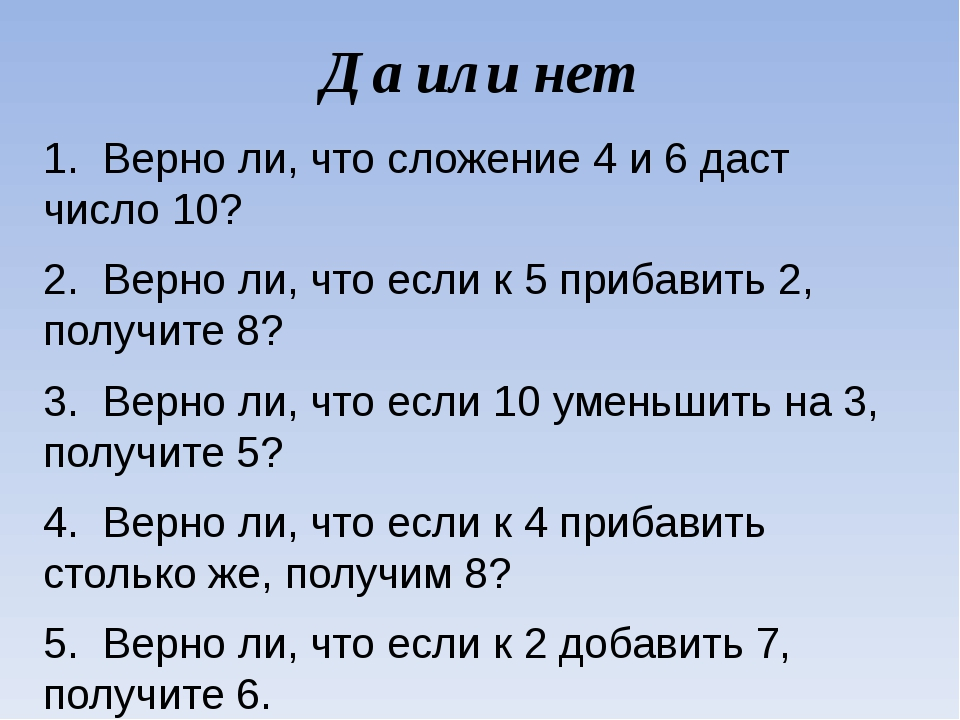 Да или нет 1. Верно ли, что сложение 4 и 6 даст число 10? 2. Верно ли, что...