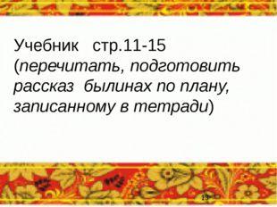 Учебник стр.11-15 (перечитать, подготовить рассказ былинах по плану, записанн