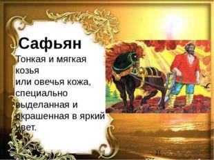 Сафьян Тонкая и мягкая козья или овечья кожа, специально выделанная и окрашен