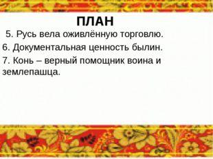 ПЛАН 5. Русь вела оживлённую торговлю. 6. Документальная ценность былин. 7. К