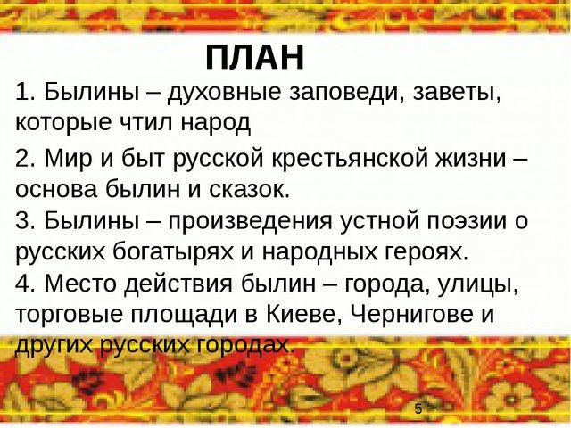 ПЛАН 1. Былины – духовные заповеди, заветы, которые чтил народ 2. Мир и быт р...