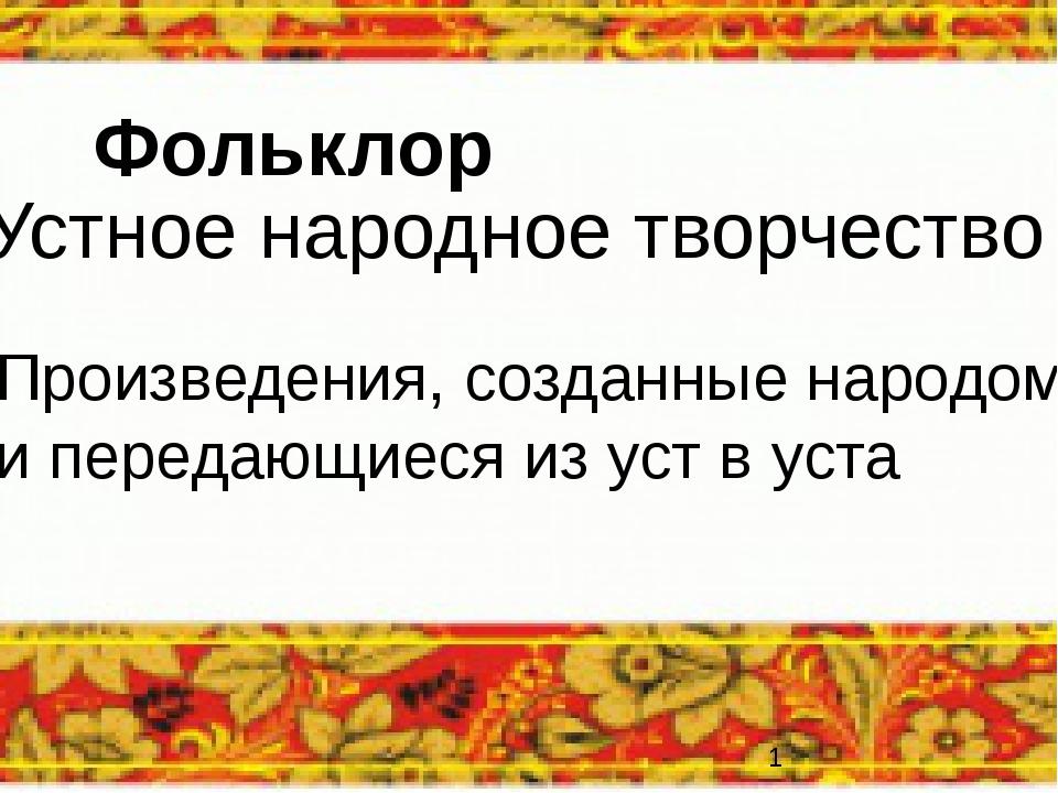 Фольклор Устное народное творчество Произведения, созданные народом и передаю...