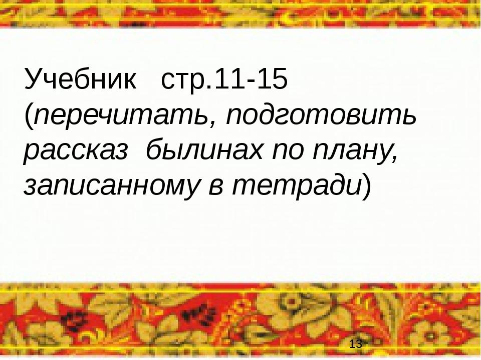 Учебник стр.11-15 (перечитать, подготовить рассказ былинах по плану, записанн...