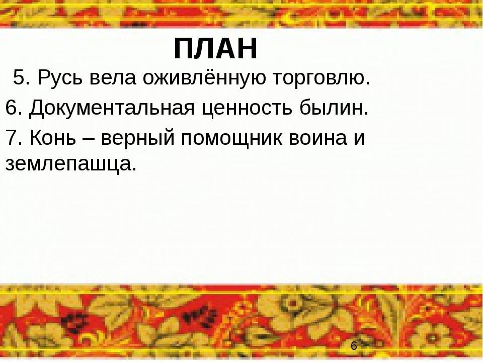 ПЛАН 5. Русь вела оживлённую торговлю. 6. Документальная ценность былин. 7. К...