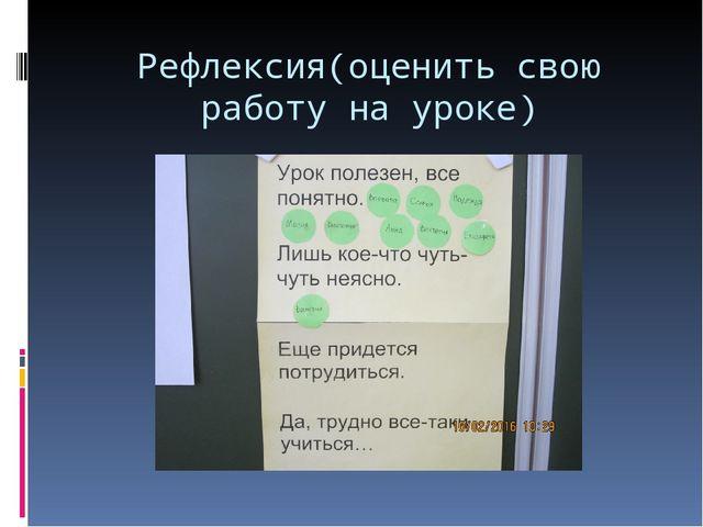 Рефлексия(оценить свою работу на уроке)