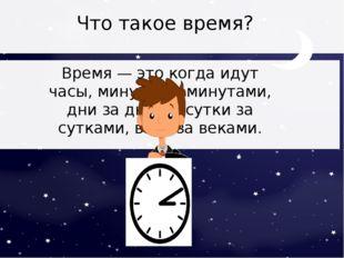 Что такое время? Время — это когда идут часы, минуты за минутами, дни за дня