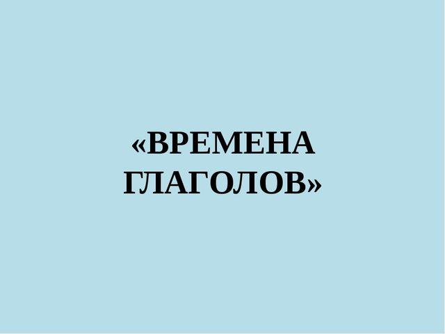 «ВРЕМЕНА ГЛАГОЛОВ»