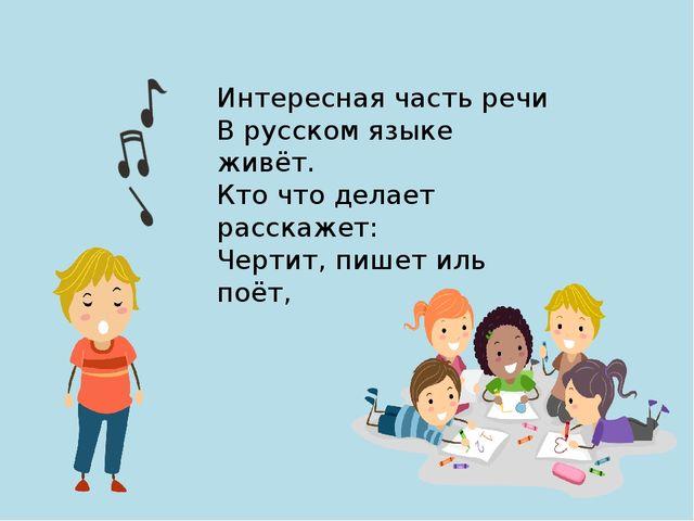 Интересная часть речи В русском языке живёт. Кто что делает расскажет: Чертит...