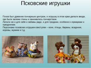 Псковские игрушки Псков был древним гончарным центром, и игрушку в этом крае