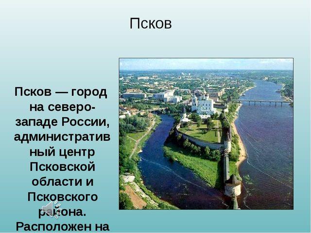 Псков Псков — город на северо-западе России, административный центр Псковской...