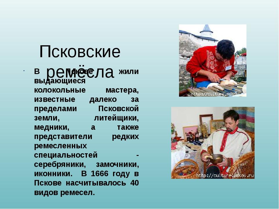 Псковские ремёсла В Пскове жили выдающиеся колокольные мастера, известные дал...