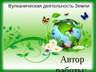 Вулканическая деятельность Земли Автор работы: Бореев Евгений Константинович,
