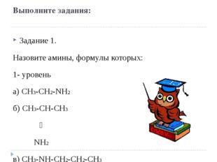 Выполните задания: Задание 1. Назовите амины, формулы которых: 1- уровень а)
