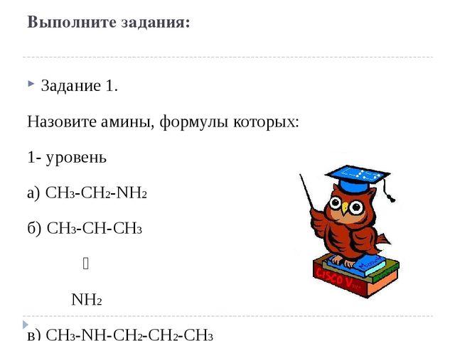 Выполните задания: Задание 1. Назовите амины, формулы которых: 1- уровень а)...
