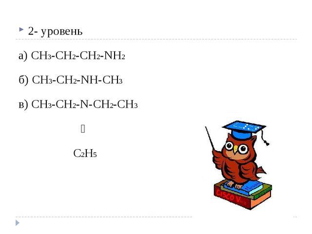 2- уровень а) CH3-CH2-CH2-NH2 б) CH3-CH2-NH-CH3 в) CH3-CH2-N-CH2-CH3 ׀ C2H5
