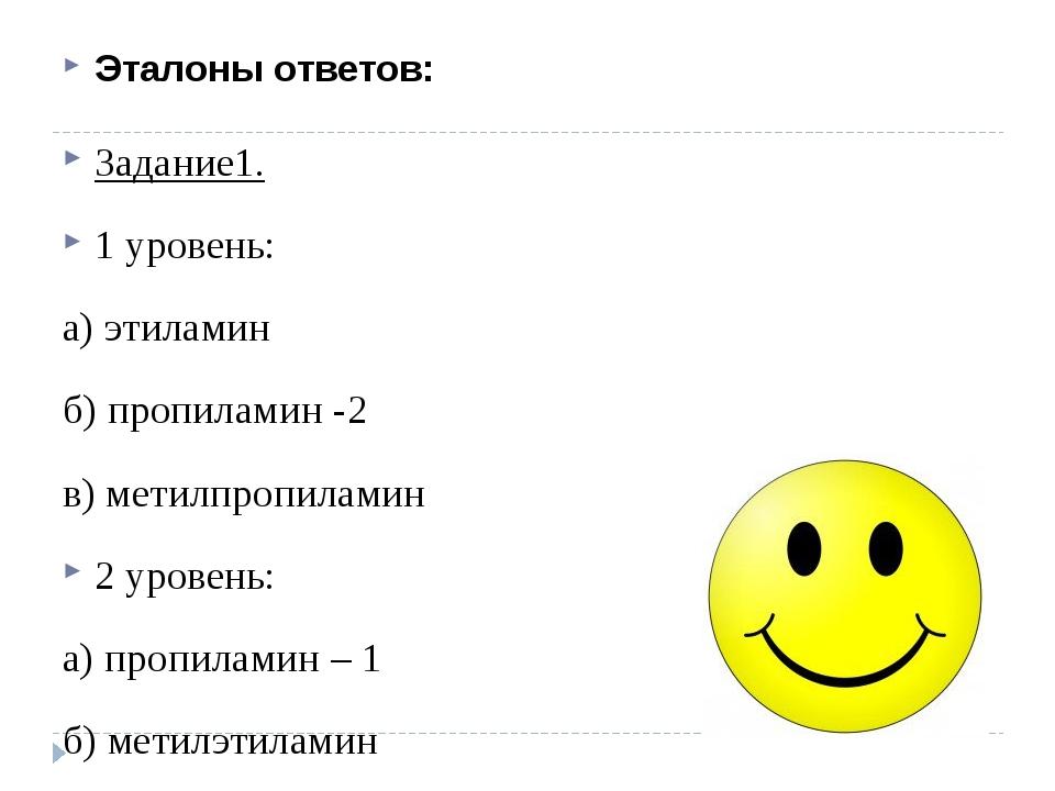Эталоны ответов: Задание1. 1 уровень: а) этиламин б) пропиламин -2 в) метилпр...