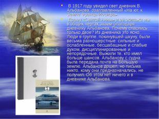 В 1917 году увидел свет дневник В. Альбанова, озаглавленный «На юг, к Земле