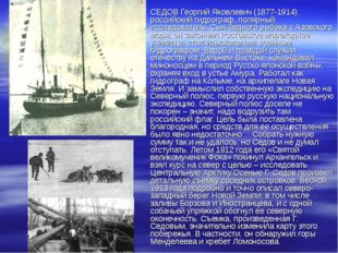 СЕДОВ Георгий Яковлевич (1877-1914), российский гидрограф, полярный исследова